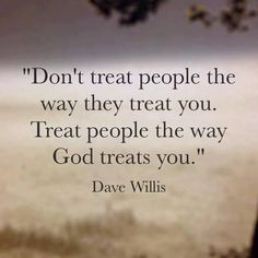 Dave Willis quote quotes treat people the way God treats you Turn the other cheek and love them, Pray for others as well as pray for your heart to accept the fact we can change no one but ourselves through Jesus Christ Life Quotes Love, Quotes About God, Great Quotes, Quotes To Live By, Inspirational Quotes, Life Sayings, Leap Of Faith Quotes, Love People Quotes, God Is Good Quotes