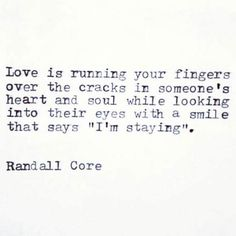 """Love is running your fingers over the cracks in someone's heart and soul while looking into their eyes with a smile that says """"I'm staying"""".   - Randall Core"""