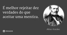 É melhor rejeitar dez verdades do que aceitar uma mentira. — Allan Kardec