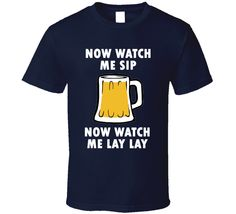 Now Watch Me Sip ' Whip ' Now Watch Me Lay Lay ' Nae Nae ' (White Font) Funny Beer T Shirt