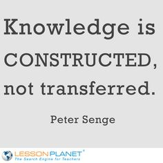 """Knowledge is constructed, not transferred."" ~ Peter Senge #Education #Quote"