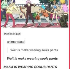 I DON'T SWEAR EVER GUYS BUT LITERALLY I TURNED ON SOUL EATER, SAW SOUL AND MAKA STANDING NEXT TO EACH OTHER AFTER THE FIRST SCEBE, AND WHISPERED: IS HIP IT. DO, HERE'S THE SWEARING (SORRY) MAKA. IS. WEARING. SOULS. FUCKING. PANTS. MY. LIFE. IS. COMPLETE. SOMA. FUCKING. CONFIRMED