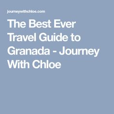 The Best Ever Travel Guide to Granada - Journey With Chloe