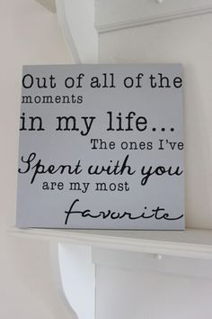 Out of all the moments in my life...the ones I've spent with you are my most favorite.