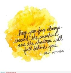 keep your face always toward the sunshine and shadows will fake behind you. Walt Whitman