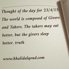 Thought of the day for 23/4/15: The world is composed of Givers and Takers. The takers may eat better, but the givers sleep better. truth  www.khalidalqoud.com