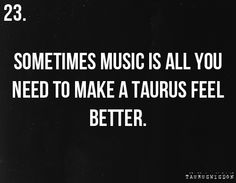 Taurus... I can do without a lot of things... almost everything... but not music... it is a necessity.... it is as much a part of me as my hands!!!