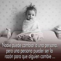 nadie puede cambiar a una persona, pero una persona puede ser la razon para que alguien cambie