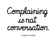 complaining is not a conversation.