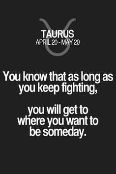 You know that as long as you keep fighting, you will get to where you want to be someday. Taurus | Taurus Quotes | Taurus Horoscope | Taurus Zodiac Signs