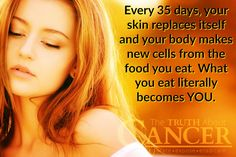 """It DOES matter what we put in our bodies every single day! """"Every 35 days, your skin replaces itself and your body makes new cells from the food you eat. What you eat literally becomes YOU."""" Please re-pin to help us educate others! Together we'll empower the world with life-saving knowledge! Join us for much more great information on The Truth About Cancer! <3"""