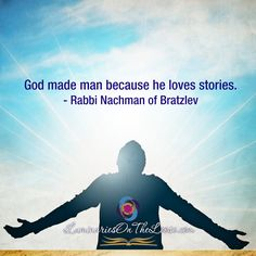 God made man because he loves stories. - Rabbi Nachman of Bratzlev  www.LuminariesOnTheLoose.com