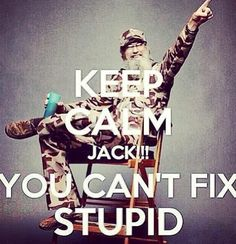 You Can't Fix Stupid...I need to be reminded of this often.