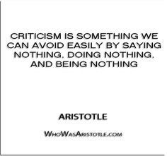 ''Criticism is something we can avoid easily by saying nothing, doing nothing, and being nothing'' - Aristotle   http://whowasaristotle.com/?p=287