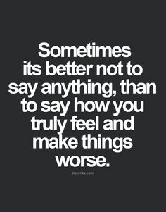 Sometimes its better not to say anything, than to say how you truly feel and make things worse.