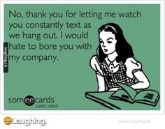 No, Thank You For Allowing Me To Watch You Constantly Text As We Hang Out. I Would Hate To Bore You With My Company!