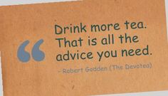 Drink more tea. That is all the advice you need.