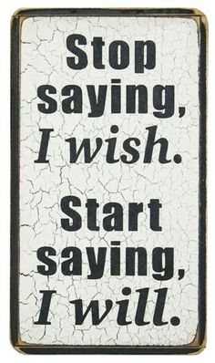 Stop Saying I Wish. Start Saying I Will. Wood Sign