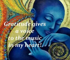 Gratitude gives a voice to the music in my heart.