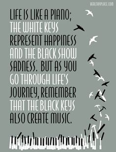 Positive quote: Life is like a piano; the white keys represent happiness and the black show sadness. But as you go through life's journey, remember that the black keys also create music.   www.HealthyPlace.com
