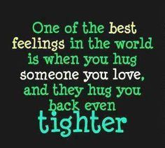 One of the best feelings in the world is when you hug someone you love, and they hug you back even tighter. | Carpe Diem