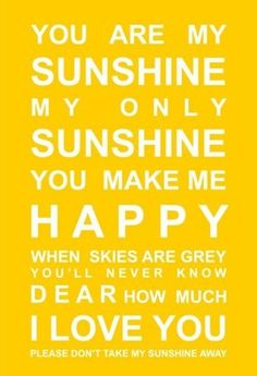 Makes me think of my grandmother, she used to sing this to me all of the time.  yellow. sunshine. happy. love