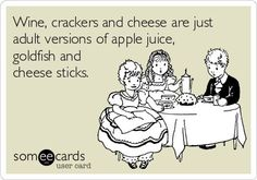 Wine, crackers and cheese are just adult versions of apple juice, goldfish and cheese sticks.