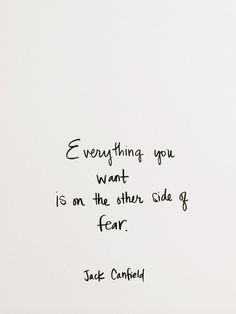 Everything you want is on the other side of fear ~Jack Canfield