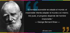 Frases de George Bernard Shaw - El hombre razonable se adapta al mundo; el irrazonable intenta adaptar el mundo a sí mismo. Así pues, el progreso depende del hombre irrazonable.