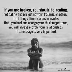 If you are broken you should be healing not dating and projecting your traunas in others. In all things there is a law of cycles. Until you heal and change your thinking patterns, you will always recycle your relationship. True Quotes, Great Quotes, Quotes To Live By, Motivational Quotes, Inspirational Quotes, Note To Self, Self Help, Relationship Quotes, In This World