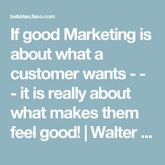 If good Marketing is about what a customer wants - - - it is really about what makes them feel good! | Walter Paul Bebirian - Blog