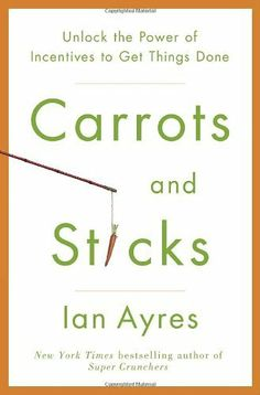 Carrots and Sticks: Unlock the Power of Incentives to Get Things Done by Ian Ayres The Rules, Connecticut, New York Times, Forbes Magazine, Professor, Smoking Addiction, Behavioral Economics, Think, Human Behavior