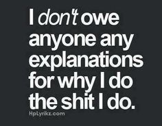 I don't owe any explanations... so excuse me while I awkwardly try to explain myself, anyway...