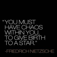 You must have chaos within you, to give birth to a star.
