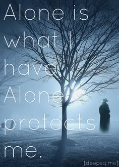 Alone is what I have. Alone protects me.— sherlock holmes. (bbc sherlock: the reichenbach fall)