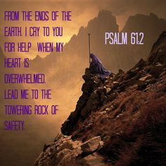 Psalm 61:2 From the ends of the earth,     I cry to you for help     when my heart is overwhelmed. Lead me to the towering rock of safety,
