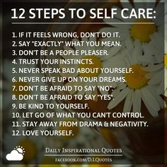 """12 STEPS TO SELF CARE: 1. If it feels wrong, don't do it. 2. Say """"exactly"""" what you mean. 3. Don't be a people pleaser. 4. Trust your instincts. 5. Never speak bad about yourself. 6. Never give up on your dreams. 7. Don't be afraid to say """"No"""". 8. Don't be afraid to say """"Yes"""". 9. Be KIND to yourself. 10. Let go of what you can't control. 11. Stay away from drama"""