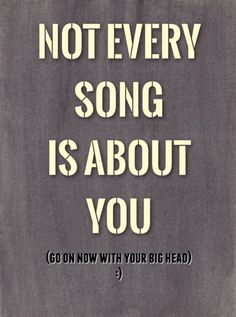 ...sometimes I just like the song...or the beat or the artist. And maybe sometimes parts ARE abt u...lol. For me to know and u to,  well...Guess!  lol