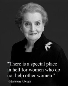 When you first read this quote, it seems somewhat negative and harsh. But when given further consideration, one begins to realize that something as simple as helping your own gender should be natural and automatic. Women empowering one another should be instinctual, and going against this instinct should face the ultimate punishment, according to Madeline Albright.
