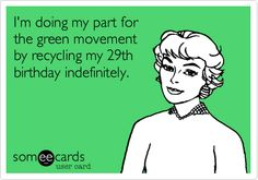 I'm doing my part for the green movement by recycling my 29th birthday indefinitely.