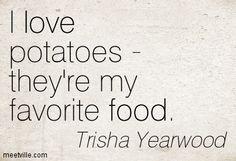 I love potatoes - they're my favorite food. Trisha Yearwood