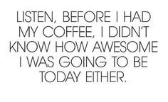 Lol We are all awesome... if we have our coffee, of course.