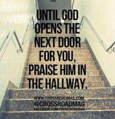 Until God opens the next door for you, praise Him in the hallway. Think god may be saying something to me today! Life Quotes Love, Great Quotes, Quotes To Live By, Me Quotes, Inspirational Quotes, Godly Quotes, Qoutes, Peace Quotes, Famous Quotes