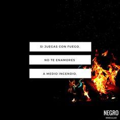 Si juegas con fuego, no te enamores a medio incendio... #NegroIrregular #quote #frasedeldia #frase