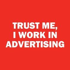 Trust me. I work in advertising.
