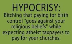 """Hypocrisy: Bitching that paying for birth control """"goes against your religious beliefs"""" While expecting atheist taxpayers to pay for your churches. Anti Religion, After Life, Pro Choice, That Way, Faith, Thoughts, Feelings, Sayings, Words"""