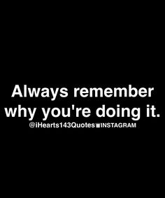 Yes, because once you forget why you are doing it, you lose your purpose. Dont let why you are doing what you are doing become twisted.