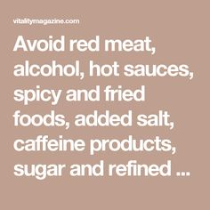 Avoid red meat, alcohol, hot sauces, spicy and fried foods, added salt, caffeine products, sugar and refined carbohydrate products.