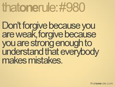Don't forgive because you're weak, forgive because you're strong enough to understand that everybody makes mistakes