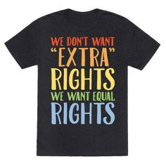 "We Don't Want Extra Rights We Want Equal Rights White Font - Ben carson says no ""extra rights"" for LGBTQIA public housing. The problem is, LGBTQIA community wants equal rights not extra rights! Rock this shirt, fight for equal rights for the LGBTQIA community and take a stand against the haters and anti-LGBTQIA law makes with this lgbt, queer, equal rights, political shirt!"